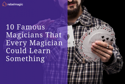 10 Famous Magicians That Every Magician Could Learn Something